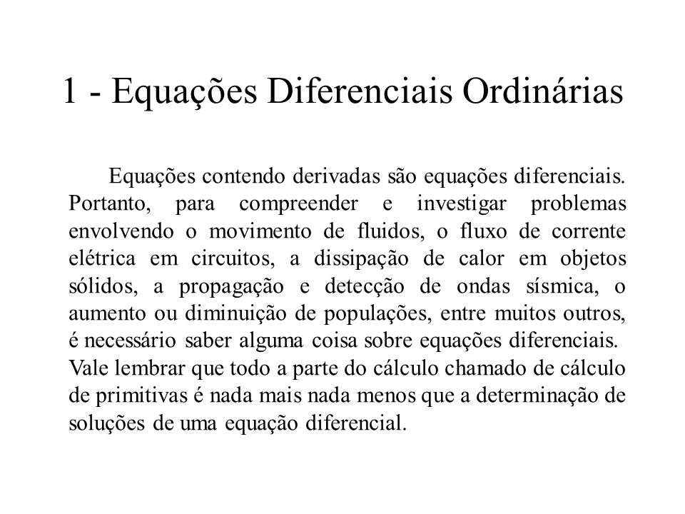 1 - Equações Diferenciais Ordinárias Equações contendo derivadas são equações diferenciais. Portanto, para compreender e investigar problemas envolven