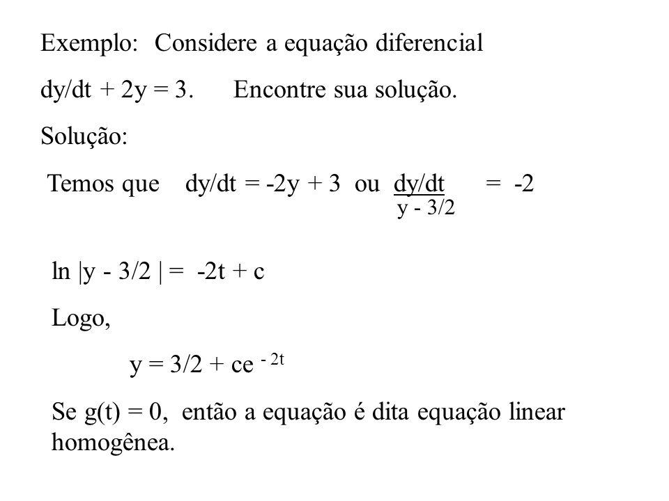 Exemplo: Considere a equação diferencial dy/dt + 2y = 3. Encontre sua solução. Solução: Temos que dy/dt = -2y + 3 ou dy/dt = -2 y - 3/2 ln |y - 3/2 |
