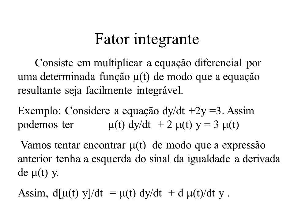 Fator integrante Consiste em multiplicar a equação diferencial por uma determinada função  (t) de modo que a equação resultante seja facilmente integ