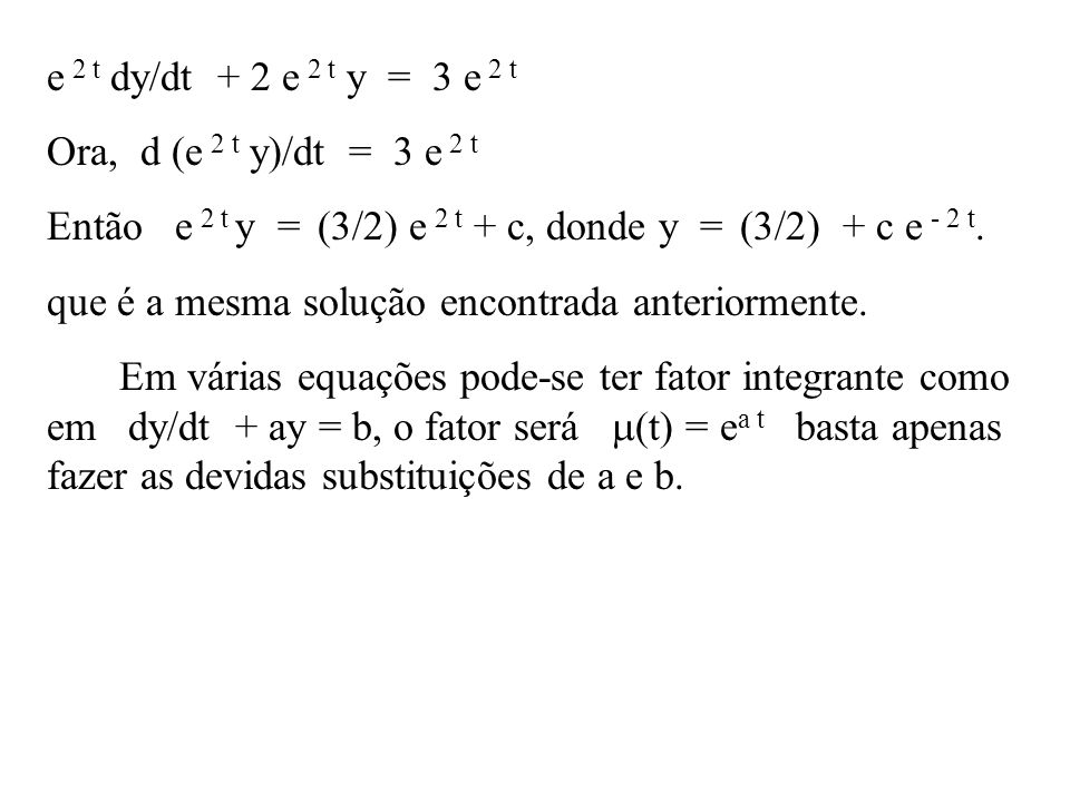 e 2 t dy/dt + 2 e 2 t y = 3 e 2 t Ora, d (e 2 t y)/dt = 3 e 2 t Então e 2 t y = (3/2) e 2 t + c, donde y = (3/2) + c e - 2 t. que é a mesma solução en