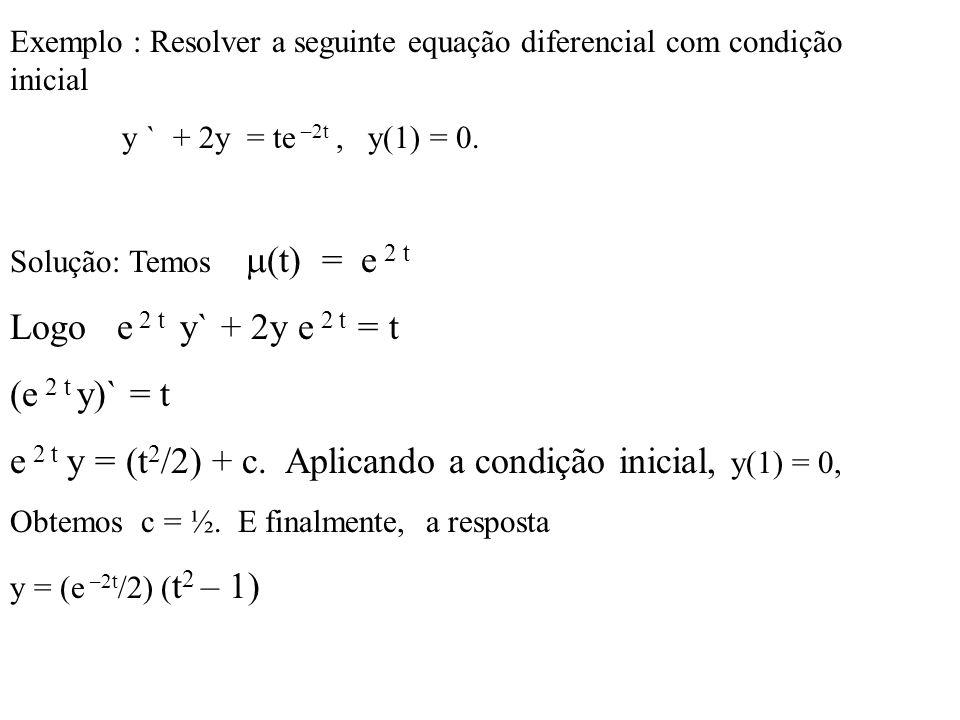 Exemplo : Resolver a seguinte equação diferencial com condição inicial y ` + 2y = te –2t, y(1) = 0. Solução: Temos  (t) = e 2 t Logo e 2 t y` + 2y e