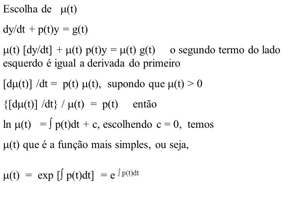 Escolha de  (t) dy/dt + p(t)y = g(t)  (t) [dy/dt] +  (t) p(t)y =  (t) g(t) o segundo termo do lado esquerdo é igual a derivada do primeiro [d  (t