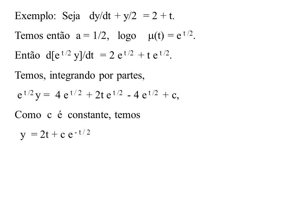 Exemplo: Seja dy/dt + y/2 = 2 + t. Temos então a = 1/2, logo  (t) = e t /2. Então d[e t /2 y]/dt = 2 e t /2 + t e t /2. Temos, integrando por partes,