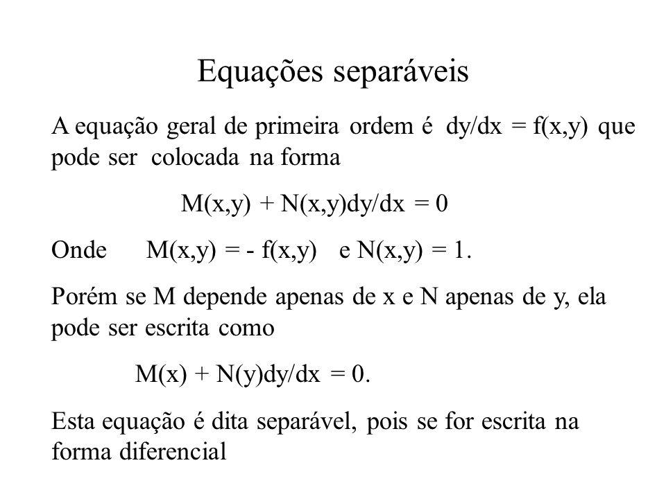Equações separáveis A equação geral de primeira ordem é dy/dx = f(x,y) que pode ser colocada na forma M(x,y) + N(x,y)dy/dx = 0 Onde M(x,y) = - f(x,y)