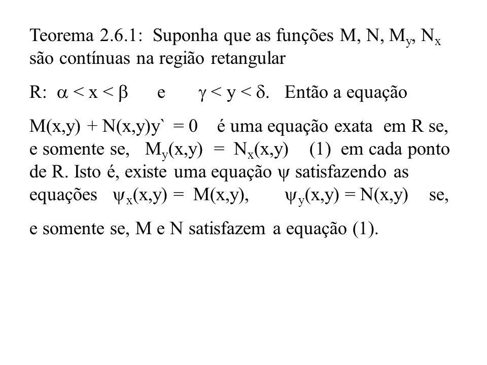 Teorema 2.6.1: Suponha que as funções M, N, M y, N x são contínuas na região retangular R:  < x <  e  < y < . Então a equação M(x,y) + N(x,y)y` =