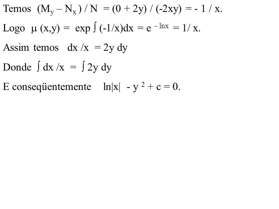 Temos (M y – N x ) / N = (0 + 2y) / (-2xy) = - 1 / x. Logo  (x,y) = exp  (-1/x)dx = e – lnx = 1/ x. Assim temos dx /x = 2y dy Donde  dx /x =  2y d