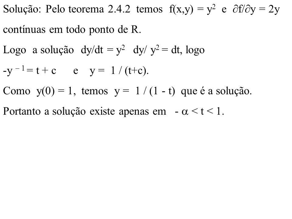 Solução: Pelo teorema 2.4.2 temos f(x,y) = y 2 e  f/  y = 2y contínuas em todo ponto de R. Logo a solução dy/dt = y 2 dy/ y 2 = dt, logo -y – 1 = t