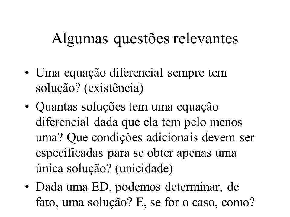 Algumas questões relevantes Uma equação diferencial sempre tem solução? (existência) Quantas soluções tem uma equação diferencial dada que ela tem pel