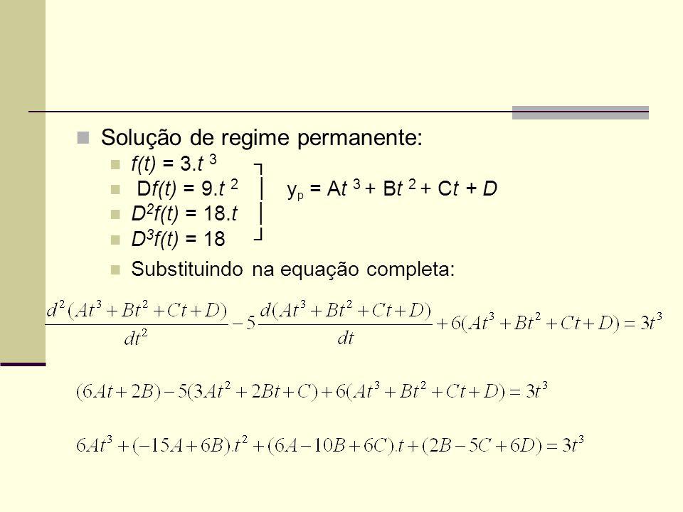 Solução de regime permanente: f(t) = 3.t 3 ┐ Df(t) = 9.t 2 │ y p = At 3 + Bt 2 + Ct + D D 2 f(t) = 18.t │ D 3 f(t) = 18 ┘ Substituindo na equação completa: