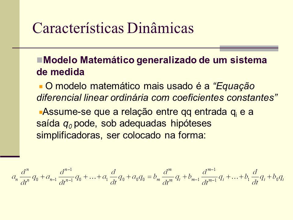 Características Dinâmicas Modelo Matemático generalizado de um sistema de medida O modelo matemático mais usado é a Equação diferencial linear ordinária com coeficientes constantes Assume-se que a relação entre qq entrada q i e a saída q 0 pode, sob adequadas hipóteses simplificadoras, ser colocado na forma: