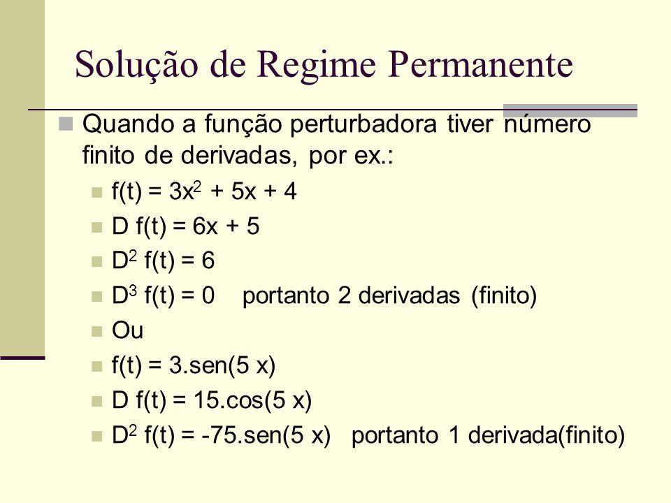 Solução de Regime Permanente Quando a função perturbadora tiver número finito de derivadas, por ex.: f(t) = 3x 2 + 5x + 4 D f(t) = 6x + 5 D 2 f(t) = 6 D 3 f(t) = 0 portanto 2 derivadas (finito) Ou f(t) = 3.sen(5 x) D f(t) = 15.cos(5 x) D 2 f(t) = -75.sen(5 x) portanto 1 derivada(finito)