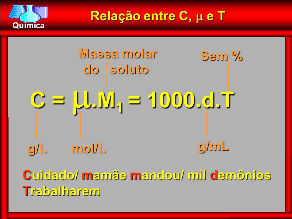 Química Relação entre C,  e T Cuidado/ mamãe mandou/ mil demônios Trabalharem C = .M 1 .M 1 = 1000.d.T g/Lmol/L Massa molar do soluto Massa molar d