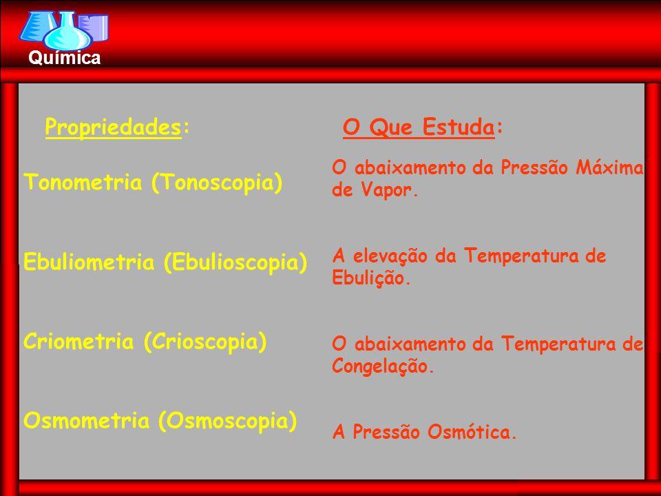 Propriedades:O Que Estuda: Tonometria (Tonoscopia) Ebuliometria (Ebulioscopia) Criometria (Crioscopia) Osmometria (Osmoscopia) O abaixamento da Pressã