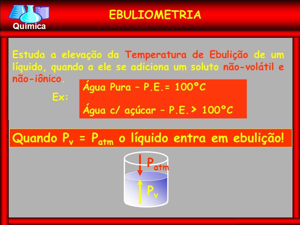 Química EBULIOMETRIA Estuda a elevação da Temperatura de Ebulição de um líquido, quando a ele se adiciona um soluto não-volátil e não-iônico. Ex: Água