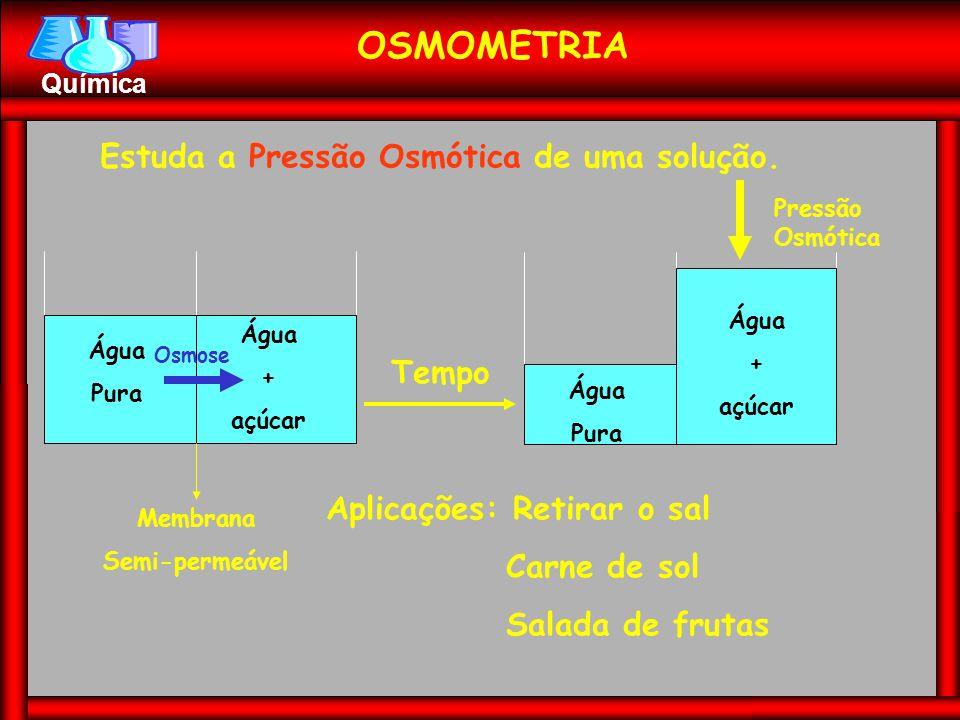 Química OSMOMETRIA Estuda a Pressão Osmótica de uma solução. Água Pura Água + açúcar Membrana Semi-permeável Tempo Água Pura Água + açúcar Pressão Osm