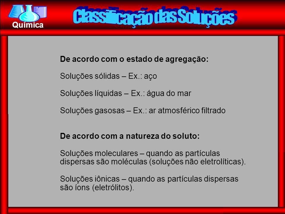 Química De acordo com o estado de agregação: Soluções sólidas – Ex.: aço Soluções líquidas – Ex.: água do mar Soluções gasosas – Ex.: ar atmosférico f