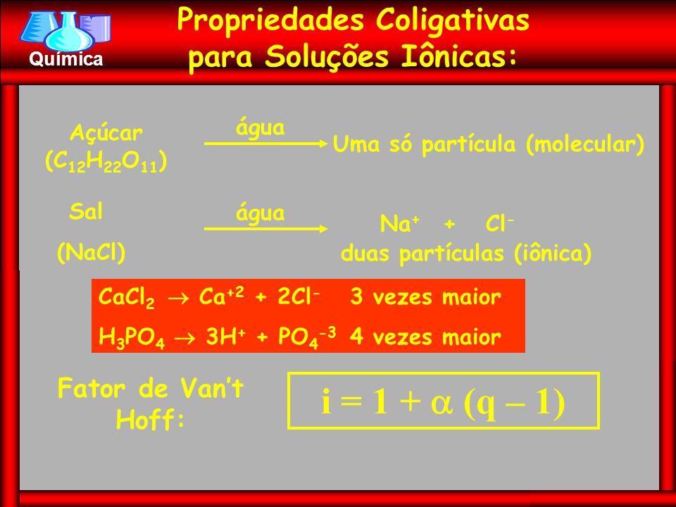 Química Propriedades Coligativas para Soluções Iônicas: Açúcar (C 12 H 22 O 11 ) água Uma só partícula (molecular) Sal (NaCl) água Na + + Cl - duas pa