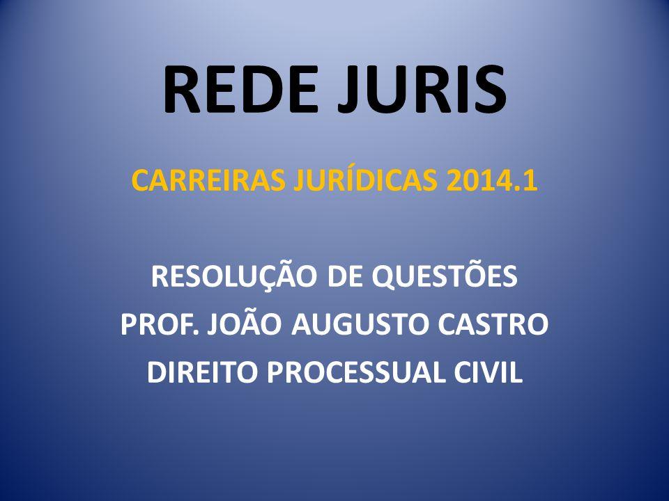 REDE JURIS CARREIRAS JURÍDICAS 2014.1 RESOLUÇÃO DE QUESTÕES PROF. JOÃO AUGUSTO CASTRO DIREITO PROCESSUAL CIVIL
