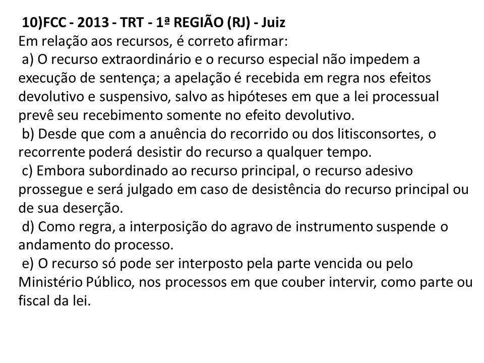 10)FCC - 2013 - TRT - 1ª REGIÃO (RJ) - Juiz Em relação aos recursos, é correto afirmar: a) O recurso extraordinário e o recurso especial não impedem a