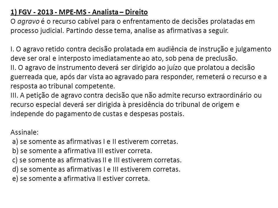 1) FGV - 2013 - MPE-MS - Analista – Direito O agravo é o recurso cabível para o enfrentamento de decisões prolatadas em processo judicial. Partindo de