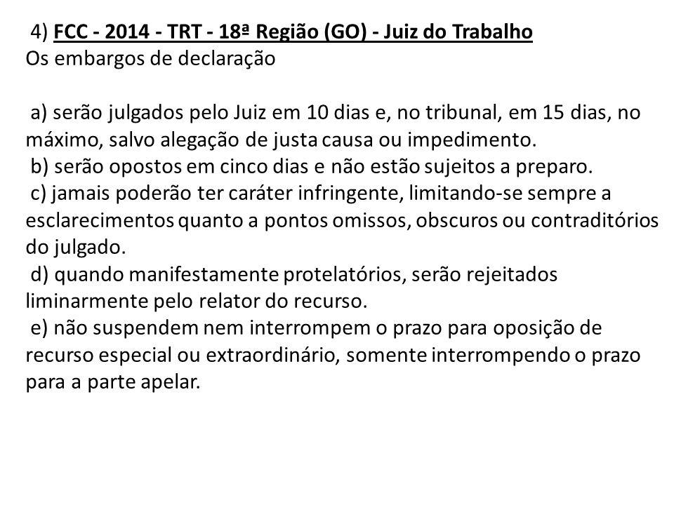 4) FCC - 2014 - TRT - 18ª Região (GO) - Juiz do Trabalho Os embargos de declaração a) serão julgados pelo Juiz em 10 dias e, no tribunal, em 15 dias,