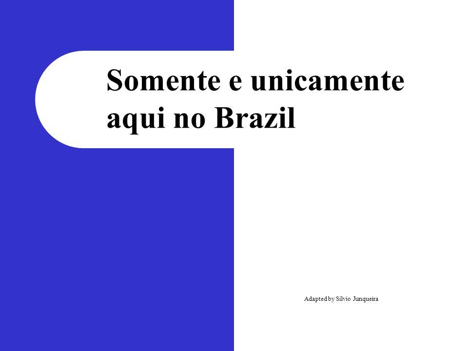 Somente e unicamente aqui no Brazil Adapted by Sílvio Junqueira