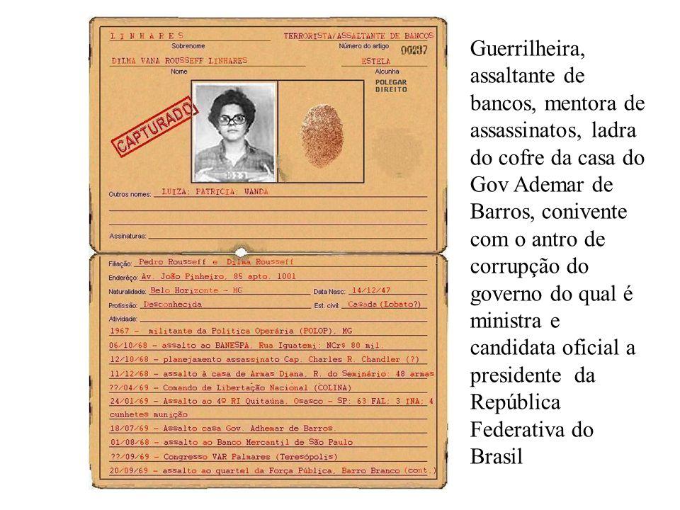 Guerrilheira, assaltante de bancos, mentora de assassinatos, ladra do cofre da casa do Gov Ademar de Barros, conivente com o antro de corrupção do governo do qual é ministra e candidata oficial a presidente da República Federativa do Brasil