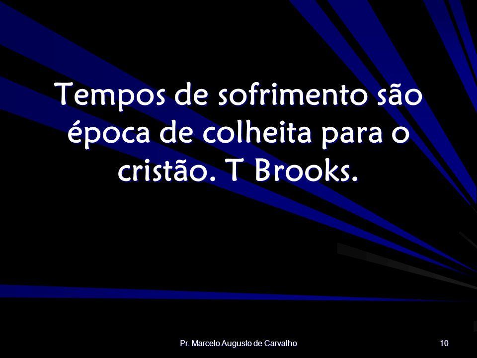 Pr. Marcelo Augusto de Carvalho 10 Tempos de sofrimento são época de colheita para o cristão. T Brooks.