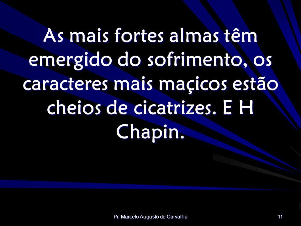 Pr. Marcelo Augusto de Carvalho 11 As mais fortes almas têm emergido do sofrimento, os caracteres mais maçicos estão cheios de cicatrizes. E H Chapin.