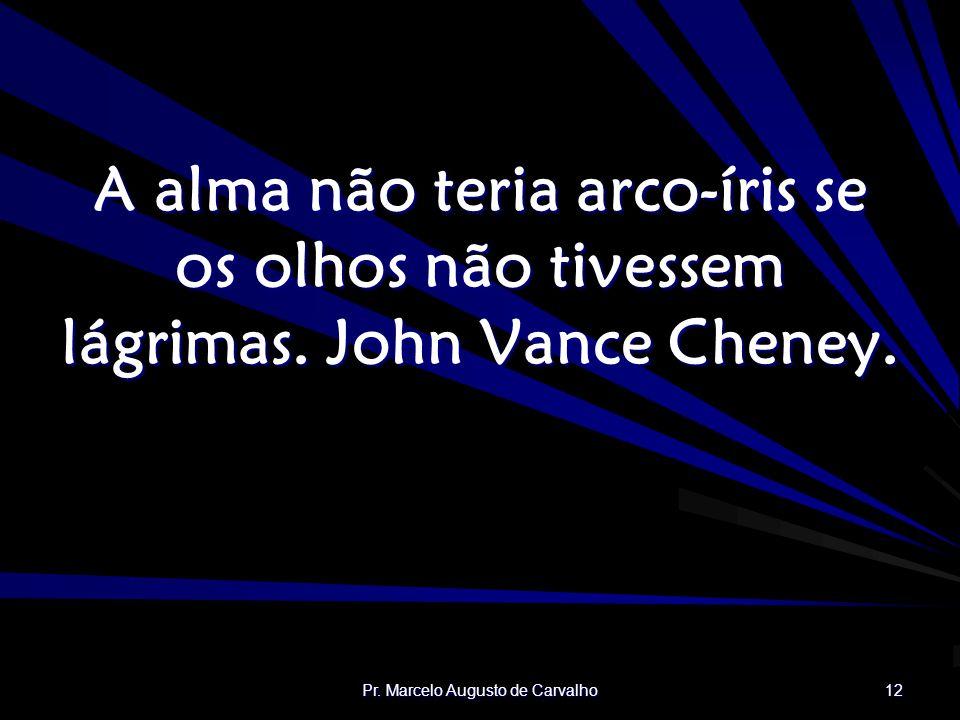 Pr. Marcelo Augusto de Carvalho 12 A alma não teria arco-íris se os olhos não tivessem lágrimas. John Vance Cheney.