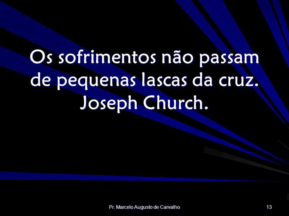 Pr. Marcelo Augusto de Carvalho 13 Os sofrimentos não passam de pequenas lascas da cruz. Joseph Church.