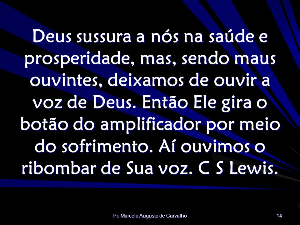 Pr. Marcelo Augusto de Carvalho 14 Deus sussura a nós na saúde e prosperidade, mas, sendo maus ouvintes, deixamos de ouvir a voz de Deus. Então Ele gi