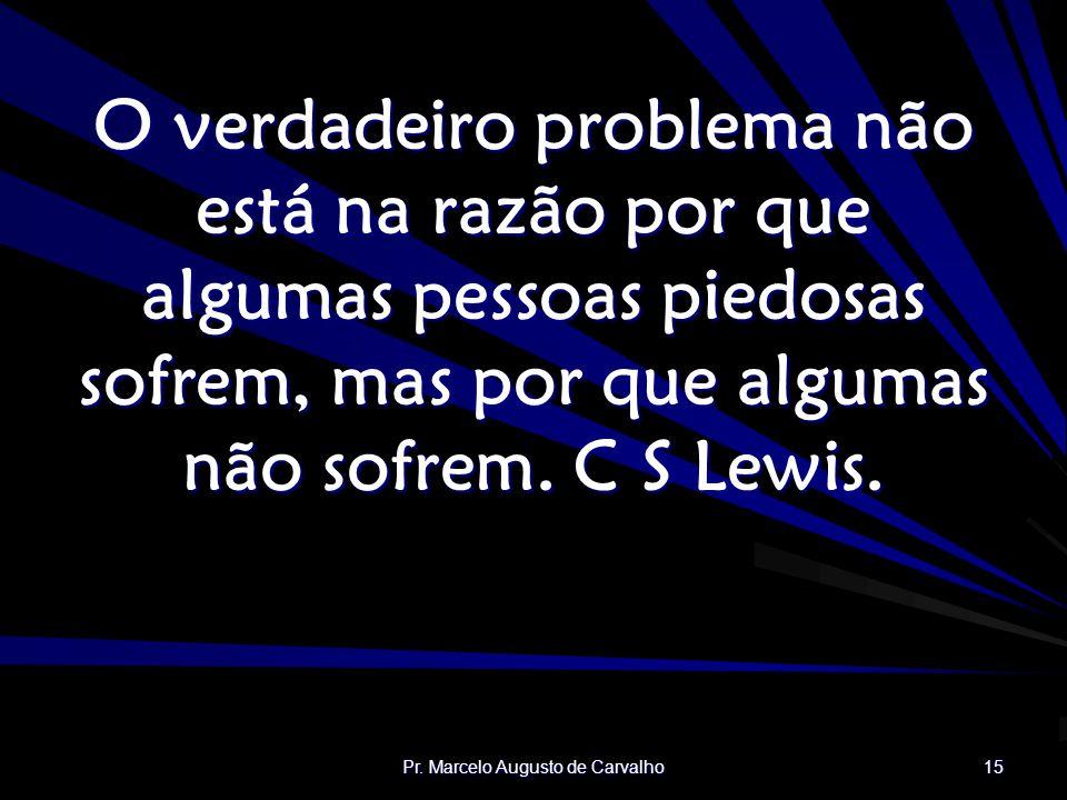 Pr. Marcelo Augusto de Carvalho 15 O verdadeiro problema não está na razão por que algumas pessoas piedosas sofrem, mas por que algumas não sofrem. C