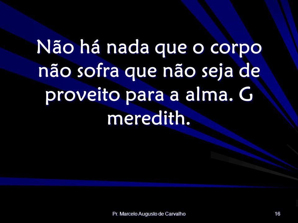 Pr. Marcelo Augusto de Carvalho 16 Não há nada que o corpo não sofra que não seja de proveito para a alma. G meredith.