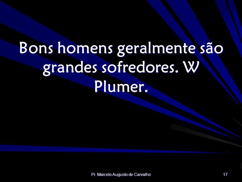 Pr. Marcelo Augusto de Carvalho 17 Bons homens geralmente são grandes sofredores. W Plumer.