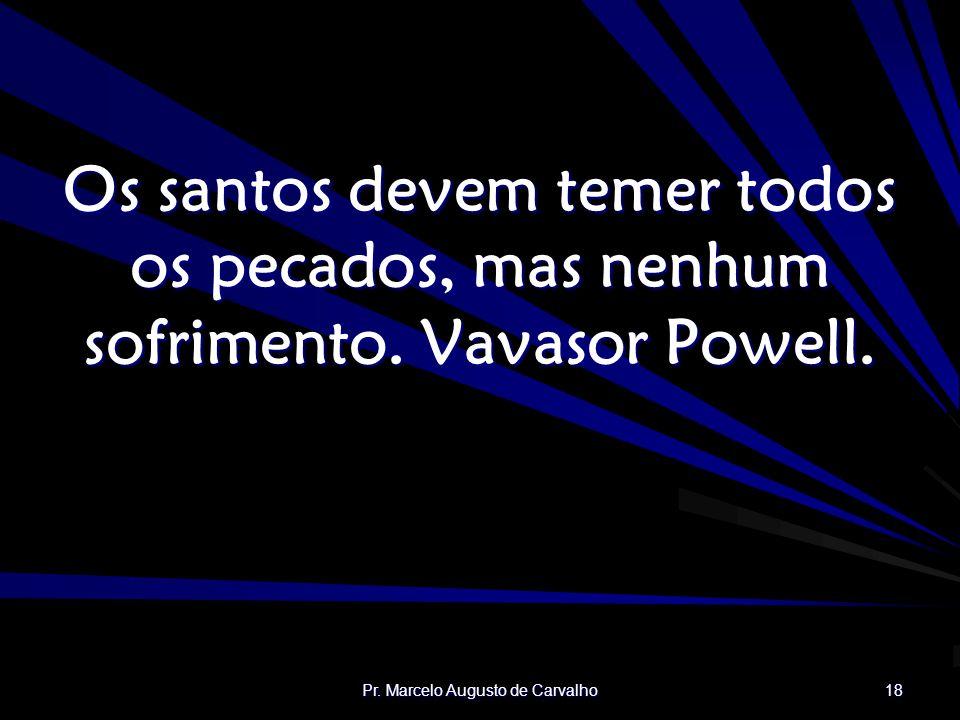 Pr. Marcelo Augusto de Carvalho 18 Os santos devem temer todos os pecados, mas nenhum sofrimento. Vavasor Powell.