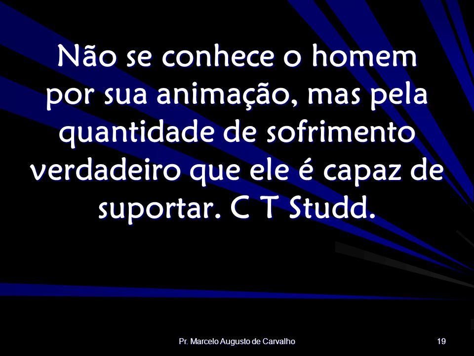 Pr. Marcelo Augusto de Carvalho 19 Não se conhece o homem por sua animação, mas pela quantidade de sofrimento verdadeiro que ele é capaz de suportar.