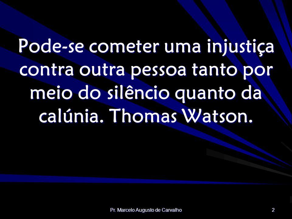 Pr. Marcelo Augusto de Carvalho 2 Pode-se cometer uma injustiça contra outra pessoa tanto por meio do silêncio quanto da calúnia. Thomas Watson.