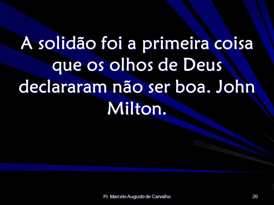 Pr. Marcelo Augusto de Carvalho 20 A solidão foi a primeira coisa que os olhos de Deus declararam não ser boa. John Milton.
