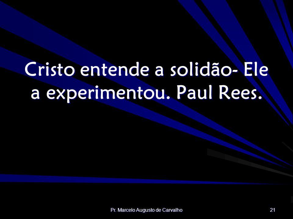 Pr. Marcelo Augusto de Carvalho 21 Cristo entende a solidão- Ele a experimentou. Paul Rees.