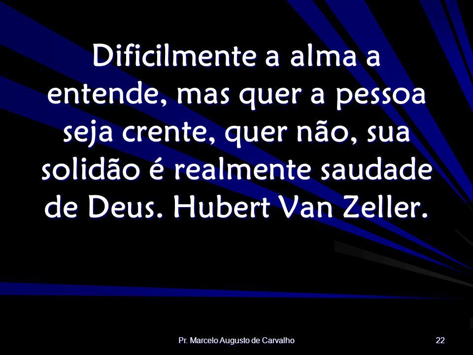 Pr. Marcelo Augusto de Carvalho 22 Dificilmente a alma a entende, mas quer a pessoa seja crente, quer não, sua solidão é realmente saudade de Deus. Hu