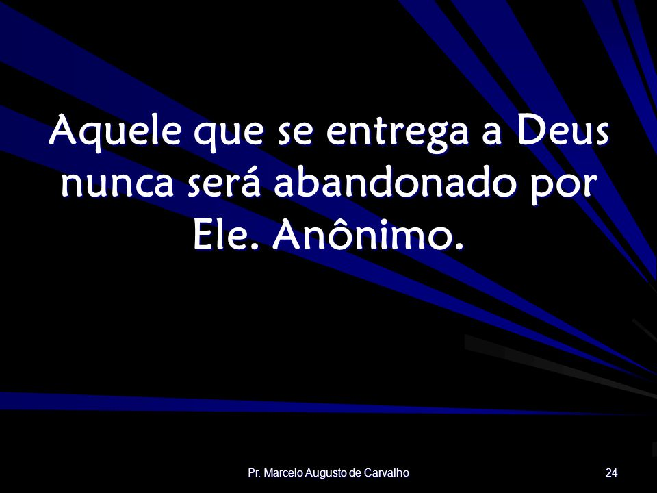 Pr. Marcelo Augusto de Carvalho 24 Aquele que se entrega a Deus nunca será abandonado por Ele. Anônimo.