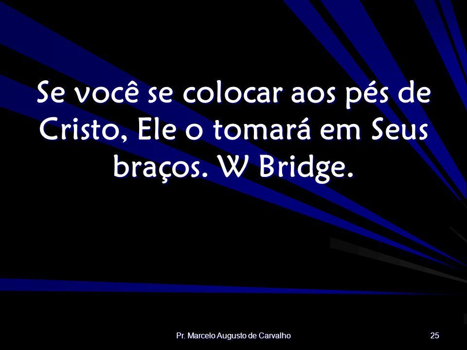 Pr. Marcelo Augusto de Carvalho 25 Se você se colocar aos pés de Cristo, Ele o tomará em Seus braços. W Bridge.
