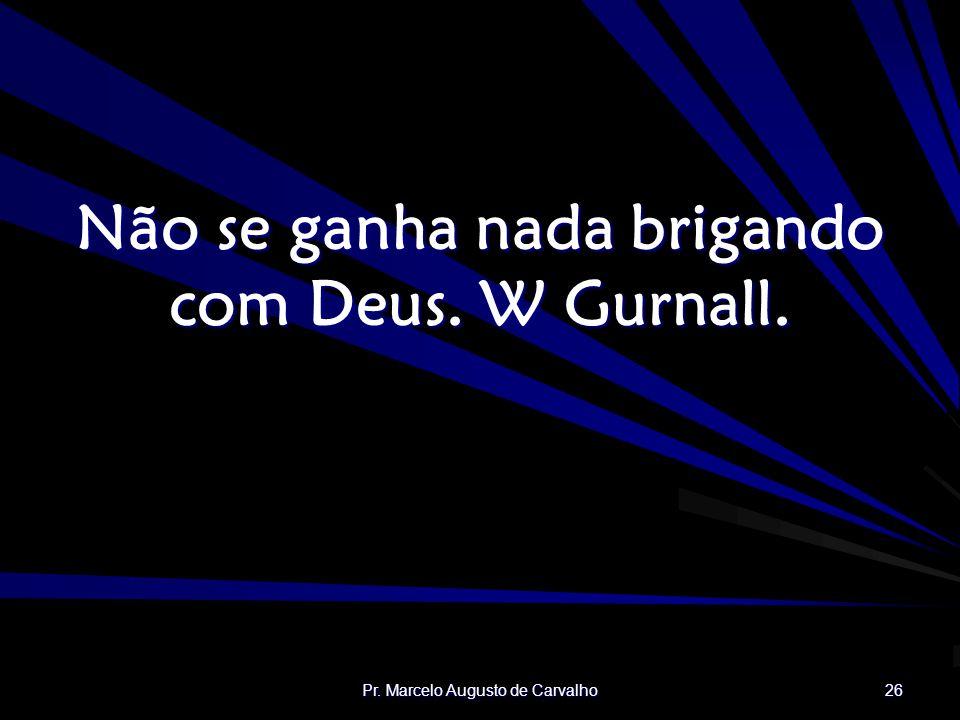 Pr. Marcelo Augusto de Carvalho 26 Não se ganha nada brigando com Deus. W Gurnall.