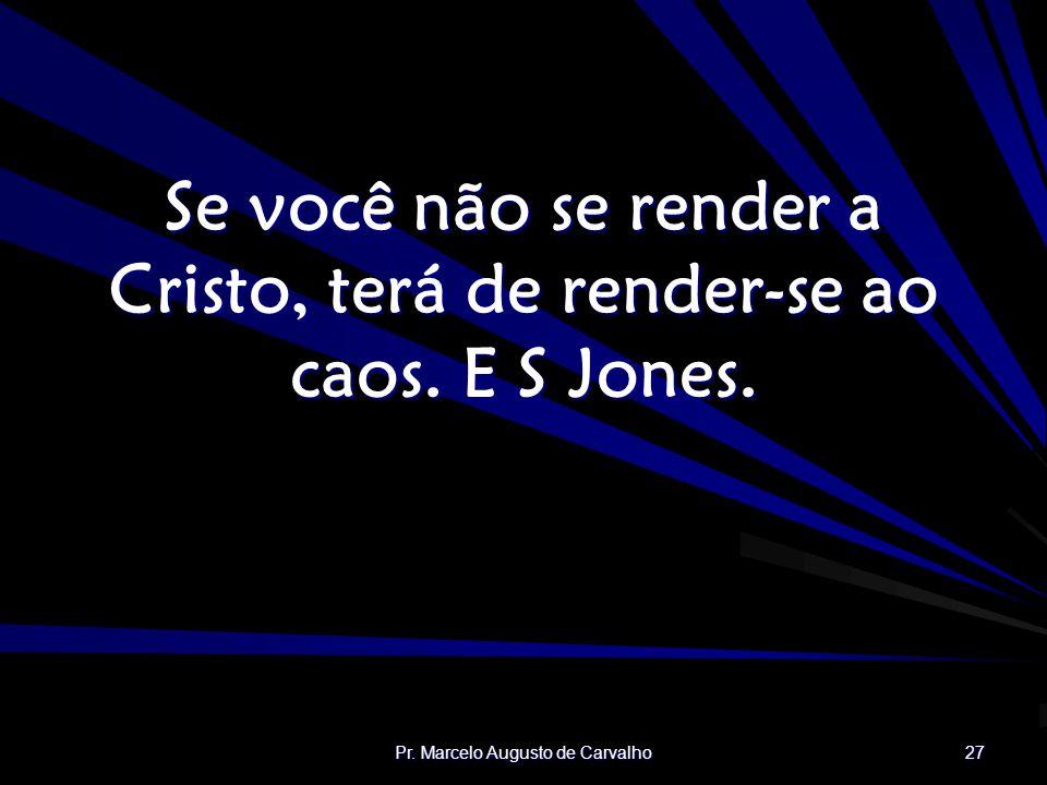 Pr. Marcelo Augusto de Carvalho 27 Se você não se render a Cristo, terá de render-se ao caos. E S Jones.