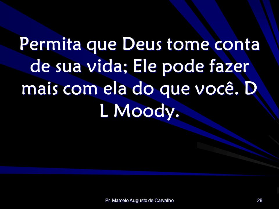 Pr. Marcelo Augusto de Carvalho 28 Permita que Deus tome conta de sua vida; Ele pode fazer mais com ela do que você. D L Moody.