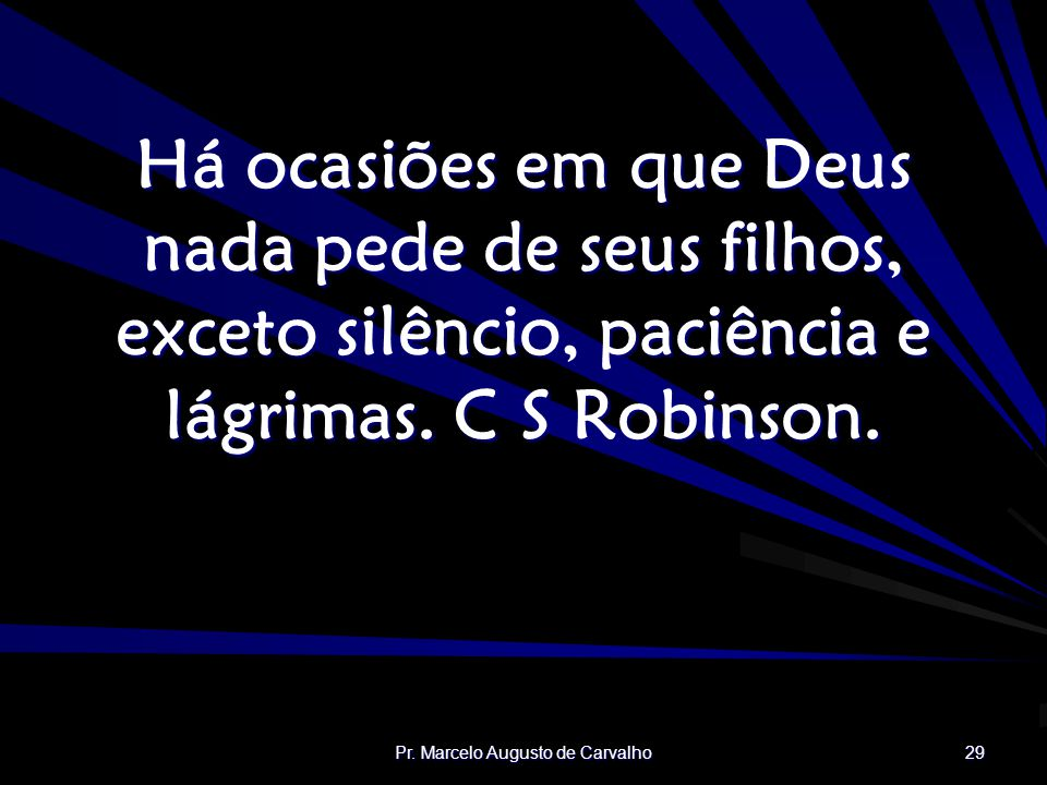 Pr. Marcelo Augusto de Carvalho 29 Há ocasiões em que Deus nada pede de seus filhos, exceto silêncio, paciência e lágrimas. C S Robinson.