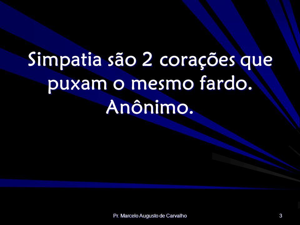 Pr. Marcelo Augusto de Carvalho 3 Simpatia são 2 corações que puxam o mesmo fardo. Anônimo.