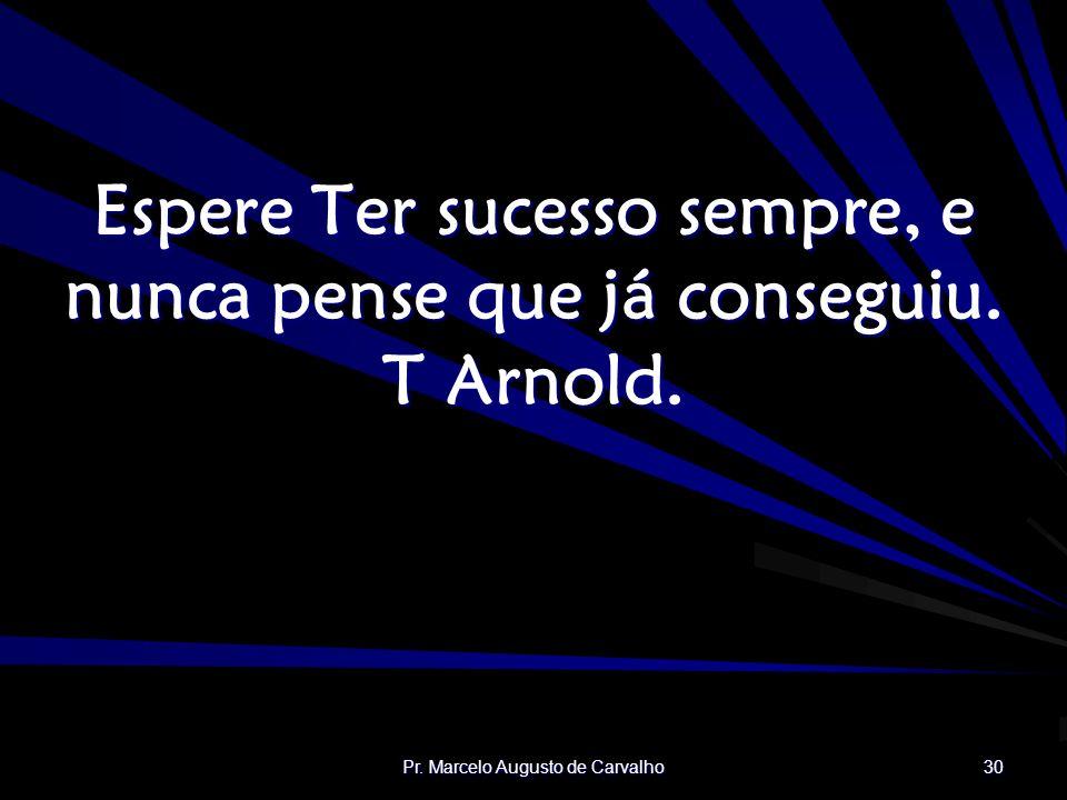 Pr. Marcelo Augusto de Carvalho 30 Espere Ter sucesso sempre, e nunca pense que já conseguiu. T Arnold.