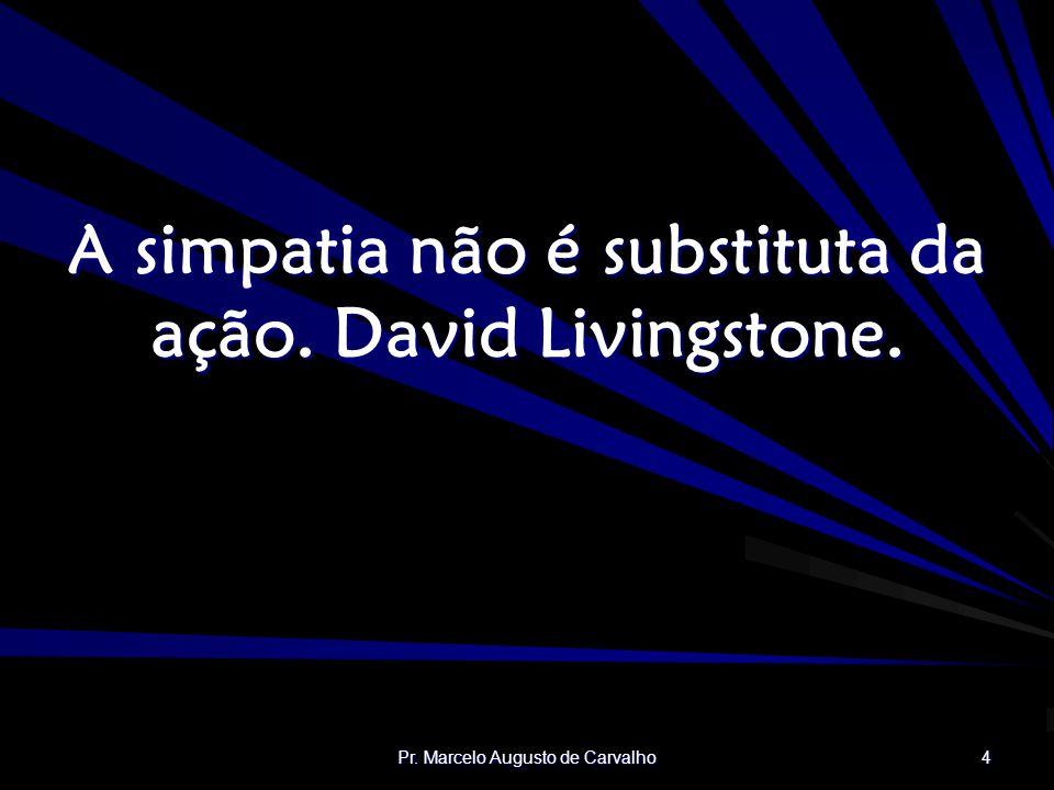 Pr. Marcelo Augusto de Carvalho 4 A simpatia não é substituta da ação. David Livingstone.
